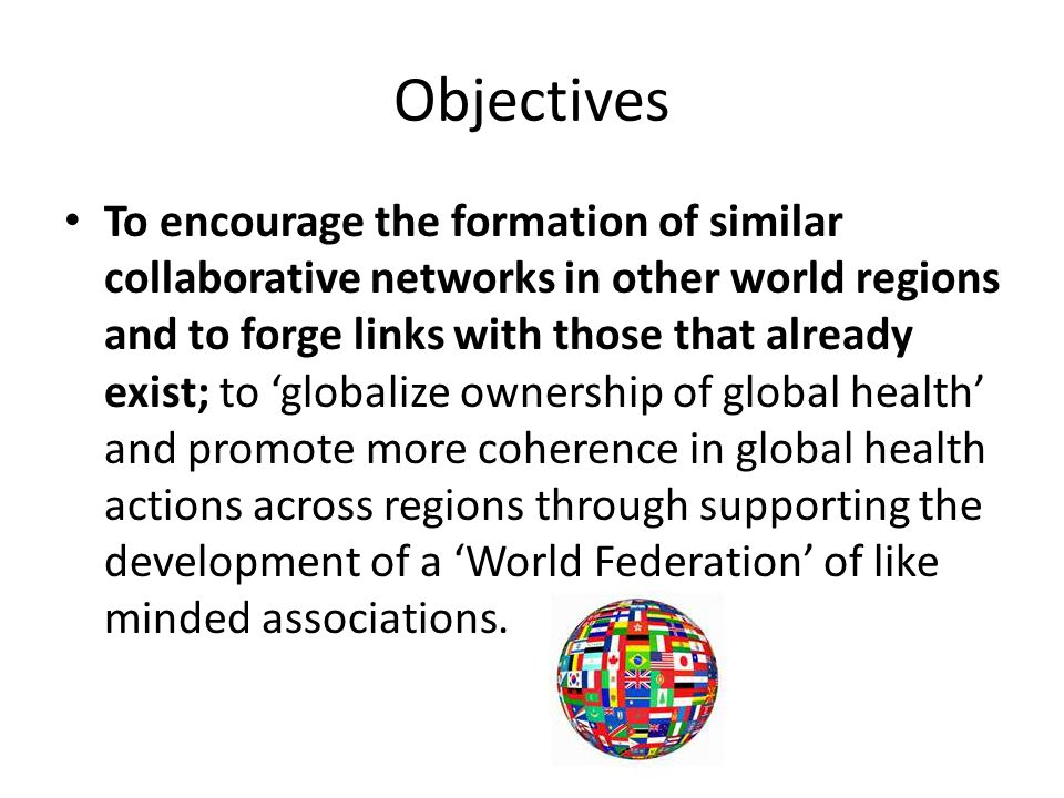 Objectives To encourage the formation of similar collaborative networks in other world regions and to forge links with those that already exist; to 'globalize ownership of global health' and promote more coherence in global health actions across regions through supporting the development of a 'World Federation' of like minded associations.