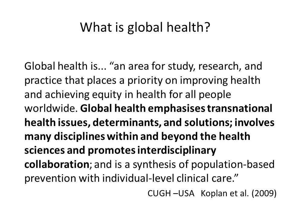 Colonial Cold war Development aid Globalisation 1.0 Tropical medicine 2.0 International health Global health 3.0 Global health 4.0 Source: Peter Piot Global Health 4.0 CUGH Seattle 2010 Global health....