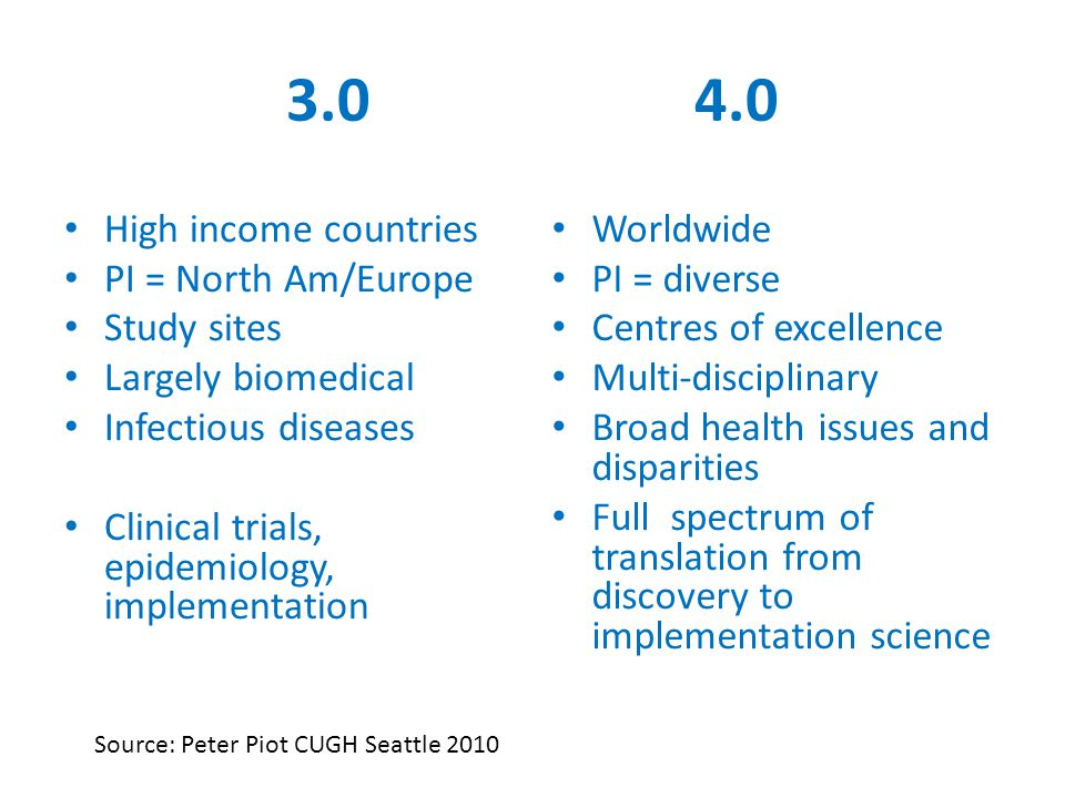 3.0 4.0 High income countries PI = North Am/Europe Study sites Largely biomedical Infectious diseases Clinical trials, epidemiology, implementation Worldwide PI = diverse Centres of excellence Multi-disciplinary Broad health issues and disparities Full spectrum of translation from discovery to implementation science Source: Peter Piot CUGH Seattle 2010