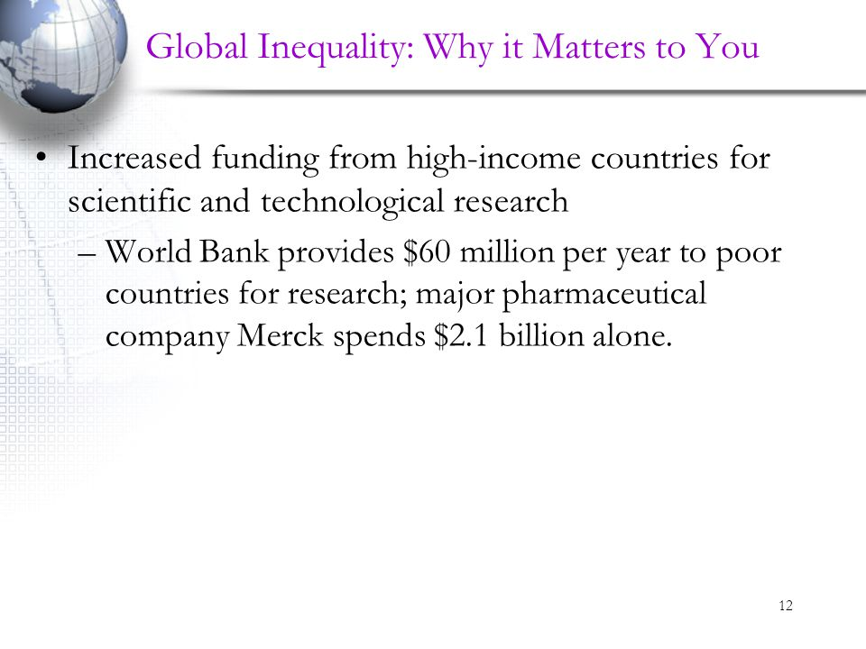 12 Global Inequality: Why it Matters to You Increased funding from high-income countries for scientific and technological research –World Bank provide