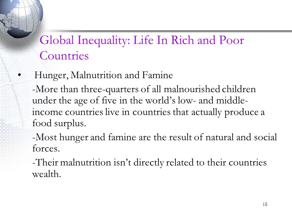 18 Global Inequality: Life In Rich and Poor Countries Hunger, Malnutrition and Famine -More than three-quarters of all malnourished children under the