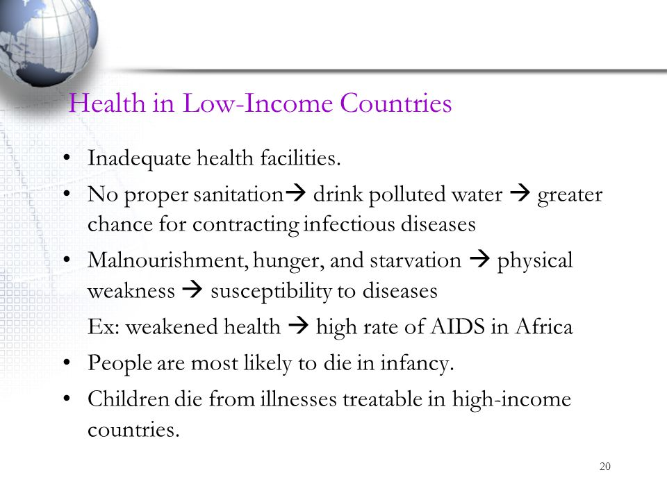 20 Health in Low-Income Countries Inadequate health facilities. No proper sanitation  drink polluted water  greater chance for contracting infectiou