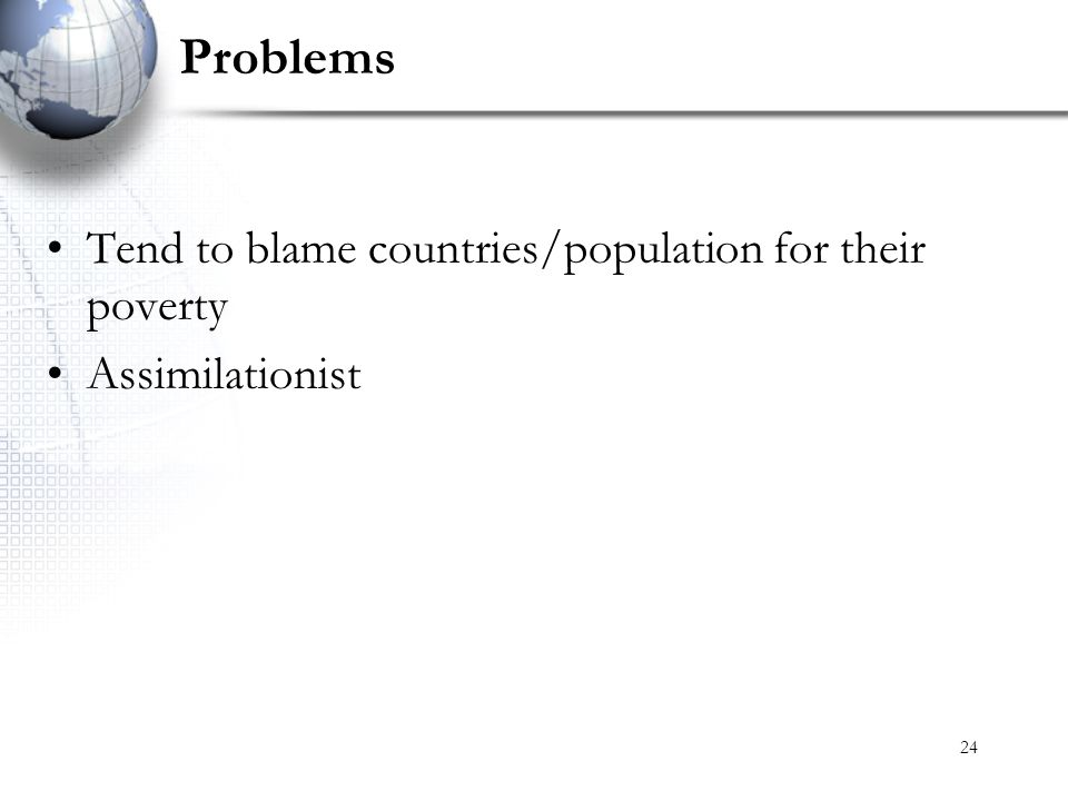 24 Problems Tend to blame countries/population for their poverty Assimilationist