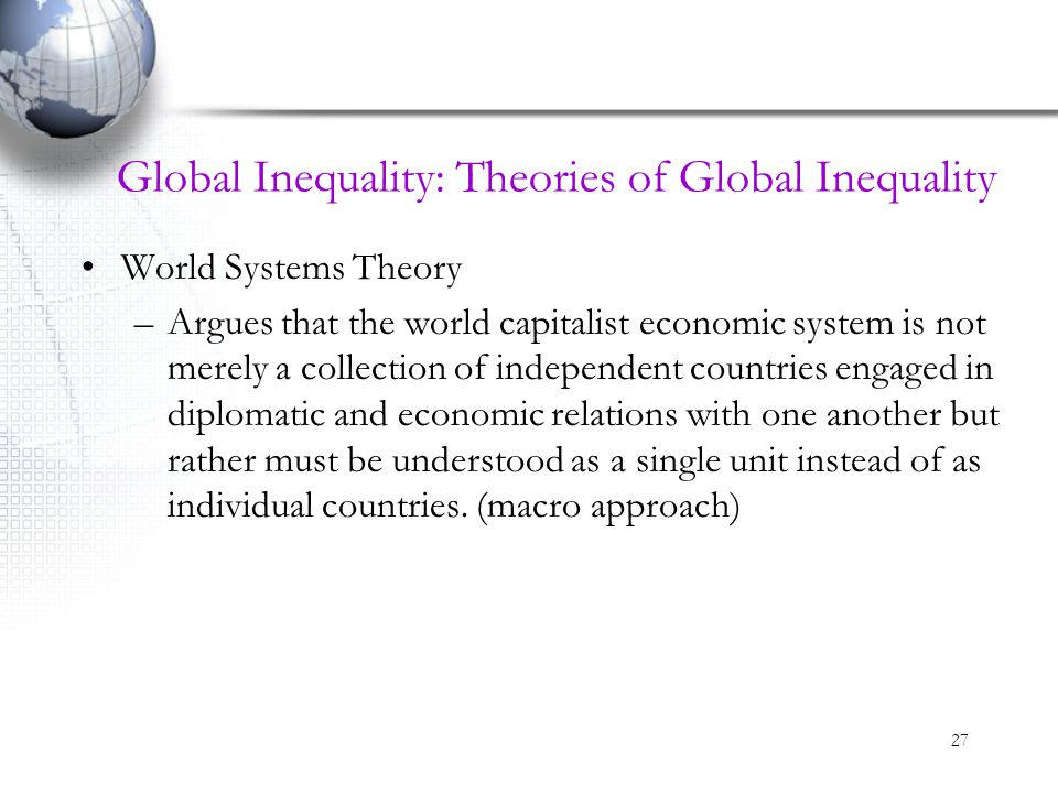 27 Global Inequality: Theories of Global Inequality World Systems Theory –Argues that the world capitalist economic system is not merely a collection