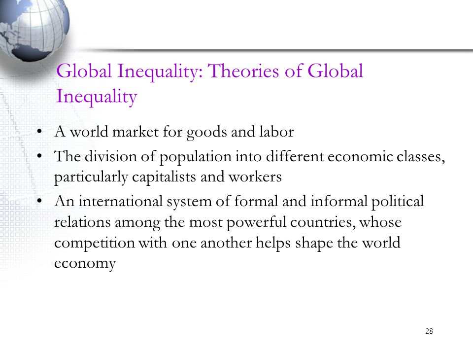 28 Global Inequality: Theories of Global Inequality A world market for goods and labor The division of population into different economic classes, par