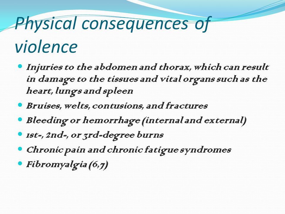 Physical consequences of violence Injuries to the abdomen and thorax, which can result in damage to the tissues and vital organs such as the heart, lungs and spleen Bruises, welts, contusions, and fractures Bleeding or hemorrhage (internal and external) 1st-, 2nd-, or 3rd-degree burns Chronic pain and chronic fatigue syndromes Fibromyalgia (6,7)