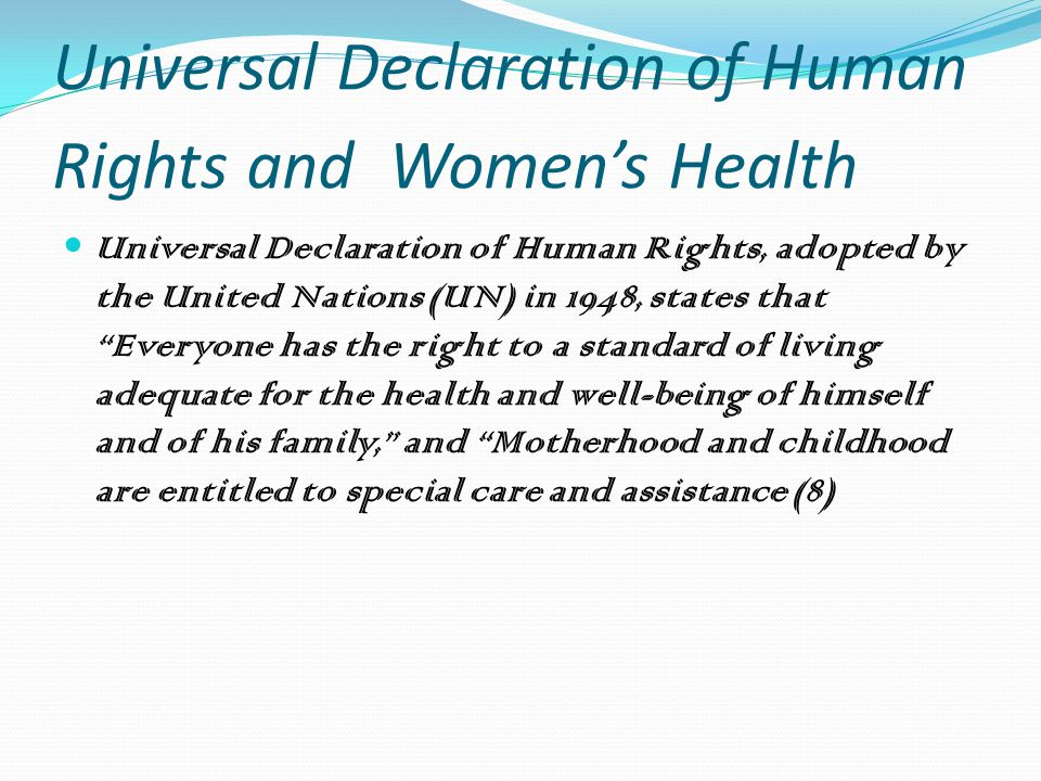 Universal Declaration of Human Rights and Women's Health Universal Declaration of Human Rights, adopted by the United Nations (UN) in 1948, states that Everyone has the right to a standard of living adequate for the health and well-being of himself and of his family, and Motherhood and childhood are entitled to special care and assistance (8)