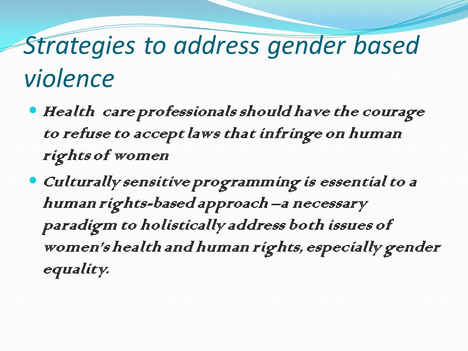 Strategies to address gender based violence Health care professionals should have the courage to refuse to accept laws that infringe on human rights of women Culturally sensitive programming is essential to a human rights-based approach –a necessary paradigm to holistically address both issues of women's health and human rights, especially gender equality.