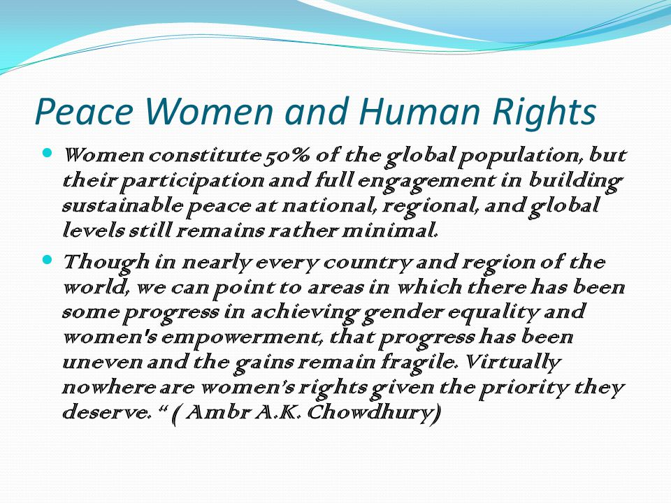 Peace Women and Human Rights Women constitute 50% of the global population, but their participation and full engagement in building sustainable peace at national, regional, and global levels still remains rather minimal.