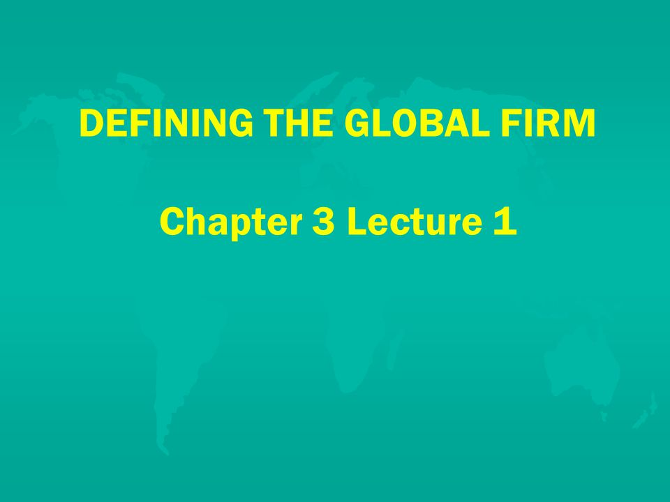 DEFINING THE GLOBAL FIRM Chapter 3 Lecture 1