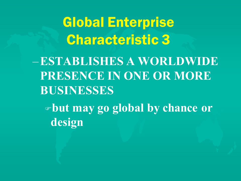 Global Enterprise Characteristic 3 – –ESTABLISHES A WORLDWIDE PRESENCE IN ONE OR MORE BUSINESSES F F but may go global by chance or design