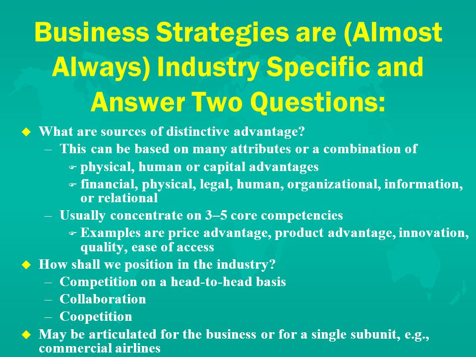 Business Strategies are (Almost Always) Industry Specific and Answer Two Questions: u u What are sources of distinctive advantage.