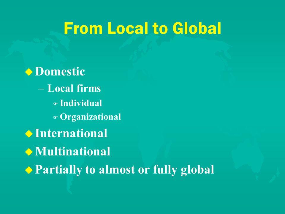 From Local to Global u u Domestic – –Local firms F F Individual F F Organizational u u International u u Multinational u u Partially to almost or fully global