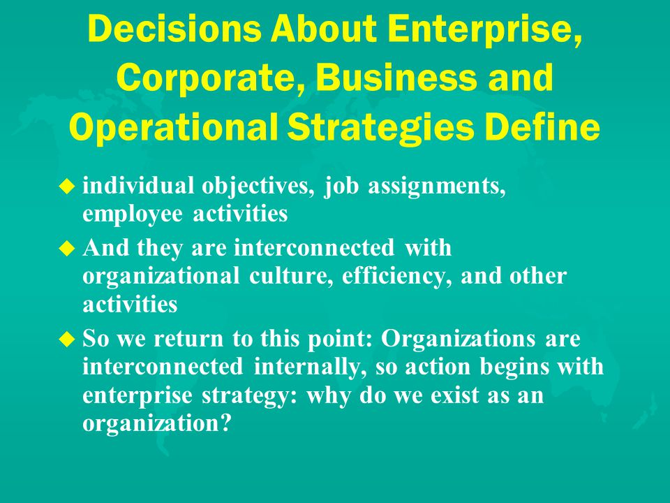 Decisions About Enterprise, Corporate, Business and Operational Strategies Define u u individual objectives, job assignments, employee activities u u And they are interconnected with organizational culture, efficiency, and other activities u u So we return to this point: Organizations are interconnected internally, so action begins with enterprise strategy: why do we exist as an organization?