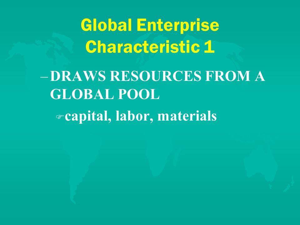 Global Enterprise Characteristic 2 VIEWS THE WORLD AS HOME – –Reduces existing links F F Moves its headquarters for all or some functions, e.g., Boeing, Alcatel to be stateless F F Creates a perception that it is not place bound, e.g., a name that has no meaning or an ad campaign that makes it more local F F Goes virtual so it has no fixed place – –Undertakes activities that make it a world citizen, e.g., Royal Dutch Shell