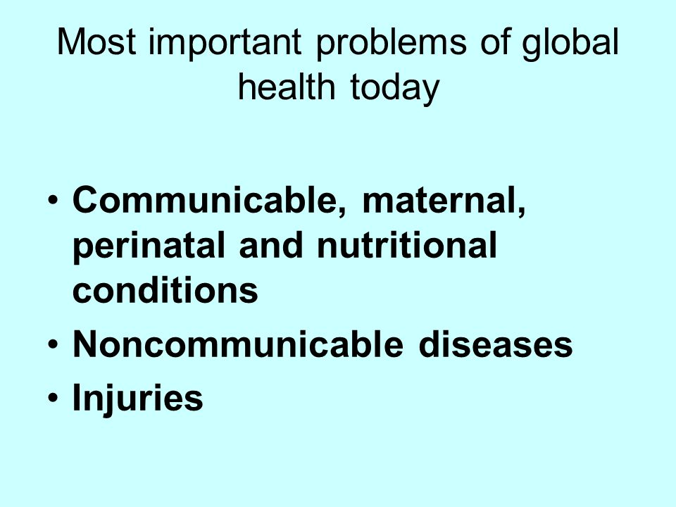 Most important problems of global health today Communicable, maternal, perinatal and nutritional conditions Noncommunicable diseases Injuries