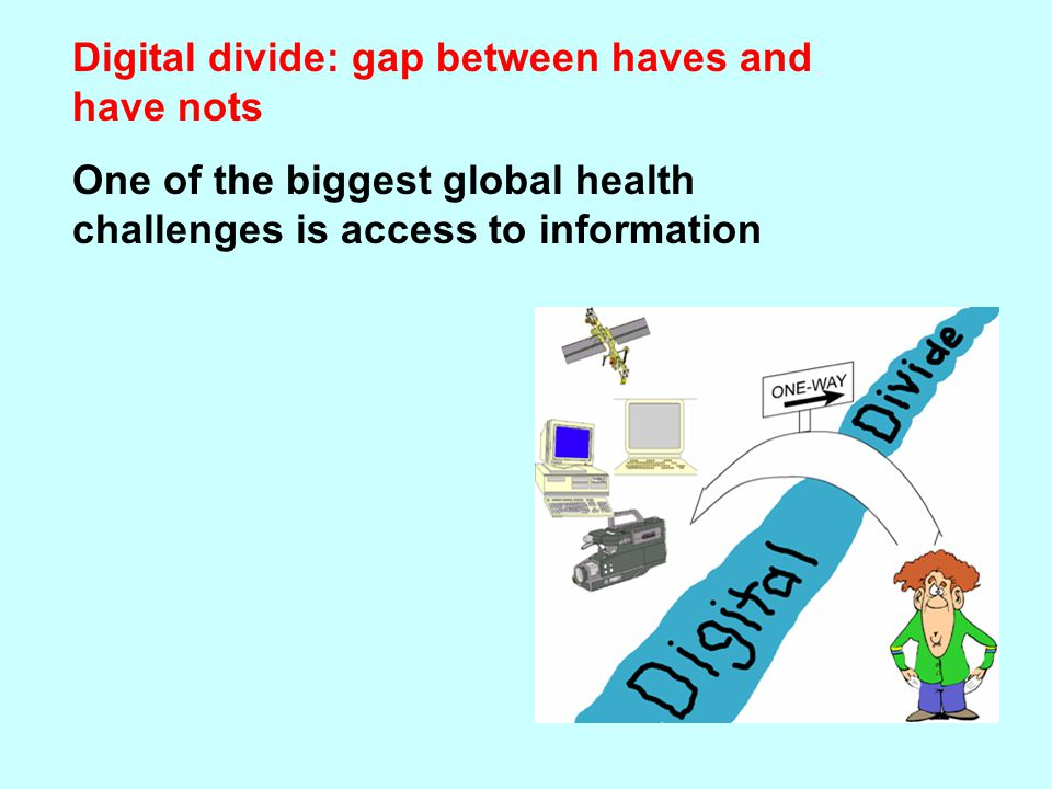 Digital divide: gap between haves and have nots One of the biggest global health challenges is access to information