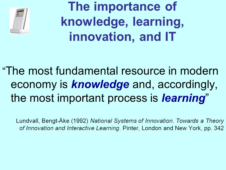 The importance of knowledge, learning, innovation, and IT The most fundamental resource in modern economy is knowledge and, accordingly, the most important process is learning Lundvall, Bengt-Åke (1992) National Systems of Innovation.