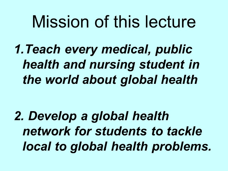 Mission of this lecture 1.Teach every medical, public health and nursing student in the world about global health 2.