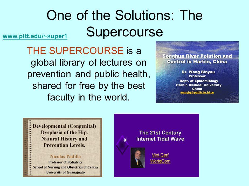 One of the Solutions: The Supercourse THE SUPERCOURSE is a global library of lectures on prevention and public health, shared for free by the best fac