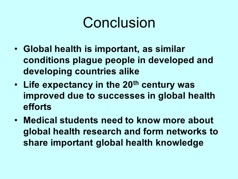 Conclusion Global health is important, as similar conditions plague people in developed and developing countries alike Life expectancy in the 20 th ce