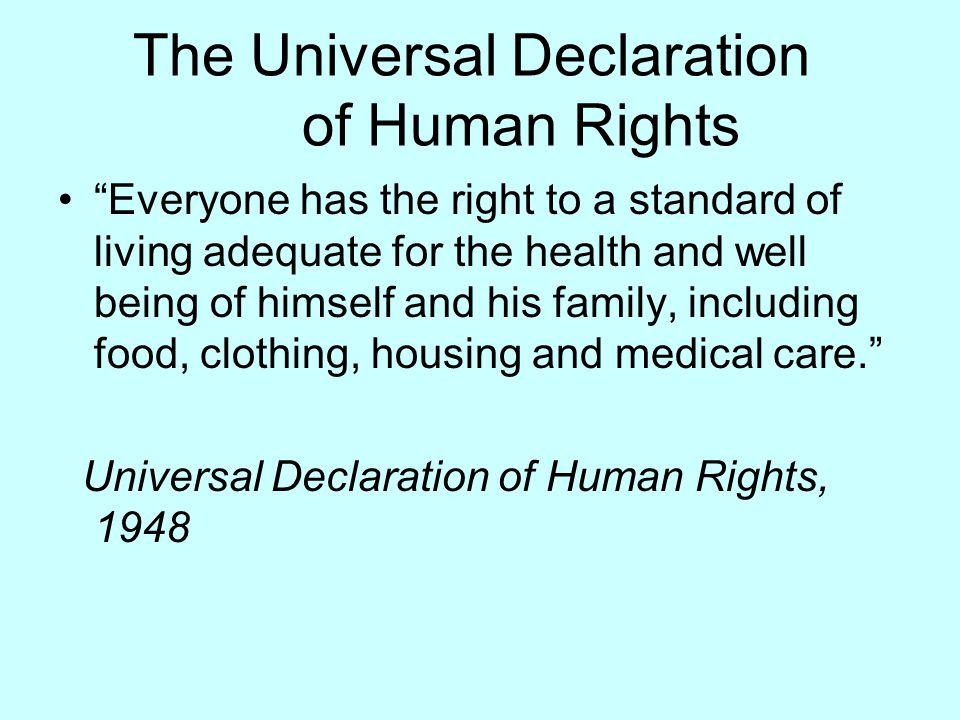 "The Universal Declaration of Human Rights ""Everyone has the right to a standard of living adequate for the health and well being of himself and his fa"