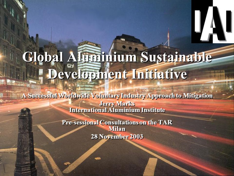 Global Aluminium Sustainable Development Initiative A Successful Worldwide Voluntary Industry Approach to Mitigation Jerry Marks International Aluminium Institute Pre-sessional Consultations on the TAR Milan 28 November 2003 Jerry Marks International Aluminium Institute Pre-sessional Consultations on the TAR Milan 28 November 2003