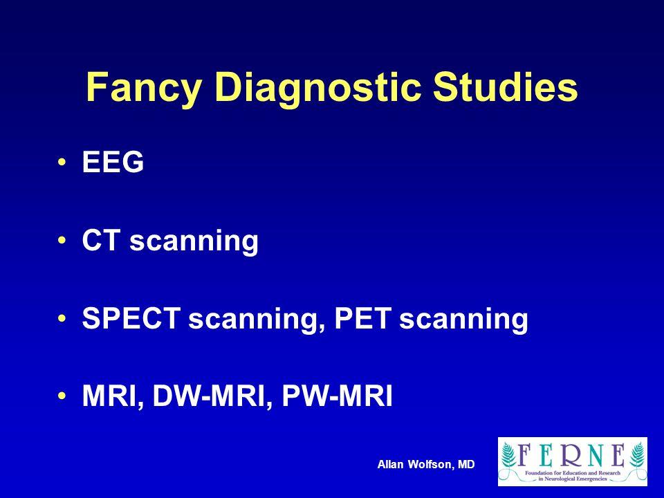 Allan Wolfson, MD Fancy Diagnostic Studies EEG CT scanning SPECT scanning, PET scanning MRI, DW-MRI, PW-MRI