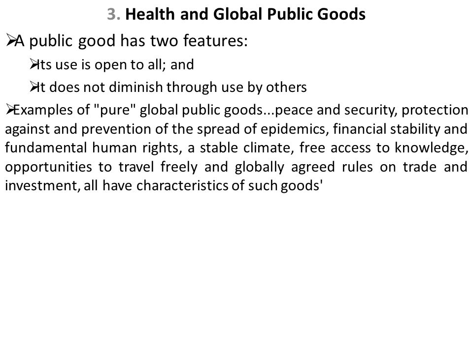 3. Health and Global Public Goods  A public good has two features:  Its use is open to all; and  It does not diminish through use by others  Examp