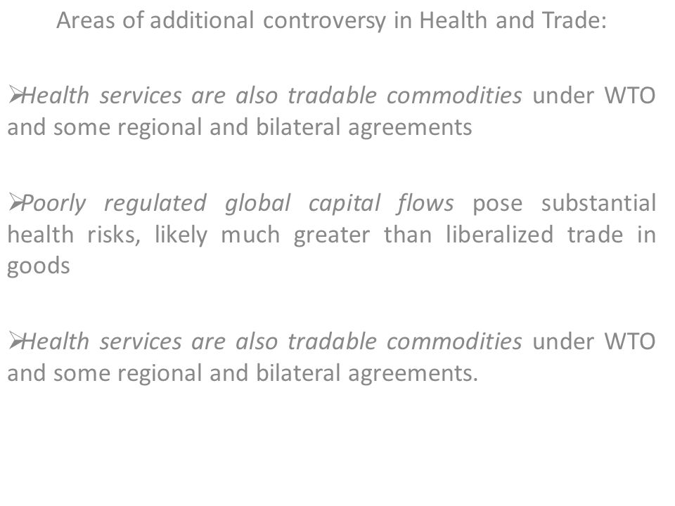 Areas of additional controversy in Health and Trade:  Health services are also tradable commodities under WTO and some regional and bilateral agreements  Poorly regulated global capital flows pose substantial health risks, likely much greater than liberalized trade in goods  Health services are also tradable commodities under WTO and some regional and bilateral agreements.