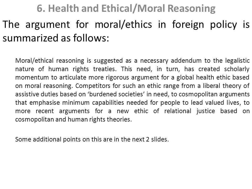 6. Health and Ethical/Moral Reasoning The argument for moral/ethics in foreign policy is summarized as follows: Moral/ethical reasoning is suggested a