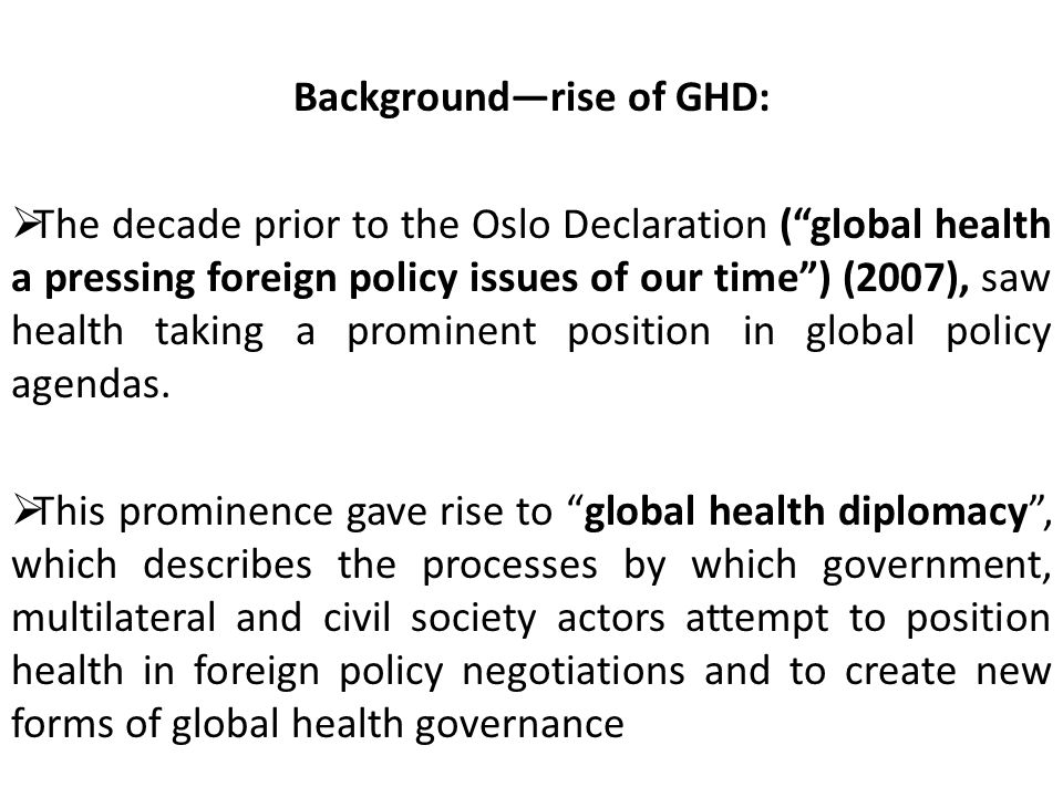 Background—rise of GHD:  The decade prior to the Oslo Declaration ( global health a pressing foreign policy issues of our time ) (2007), saw health taking a prominent position in global policy agendas.