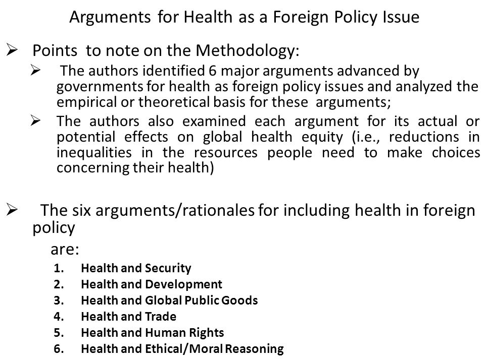 Arguments for Health as a Foreign Policy Issue  Points to note on the Methodology:  The authors identified 6 major arguments advanced by governments for health as foreign policy issues and analyzed the empirical or theoretical basis for these arguments;  The authors also examined each argument for its actual or potential effects on global health equity (i.e., reductions in inequalities in the resources people need to make choices concerning their health)  The six arguments/rationales for including health in foreign policy are: 1.Health and Security 2.Health and Development 3.Health and Global Public Goods 4.Health and Trade 5.Health and Human Rights 6.Health and Ethical/Moral Reasoning