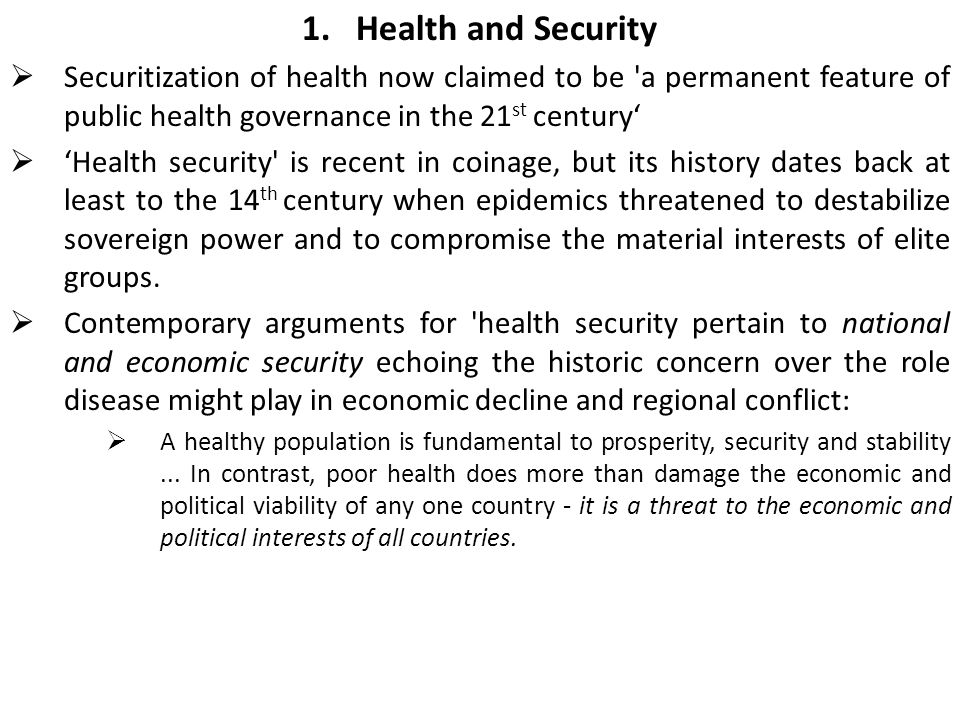 1.Health and Security  Securitization of health now claimed to be a permanent feature of public health governance in the 21 st century'  'Health security is recent in coinage, but its history dates back at least to the 14 th century when epidemics threatened to destabilize sovereign power and to compromise the material interests of elite groups.