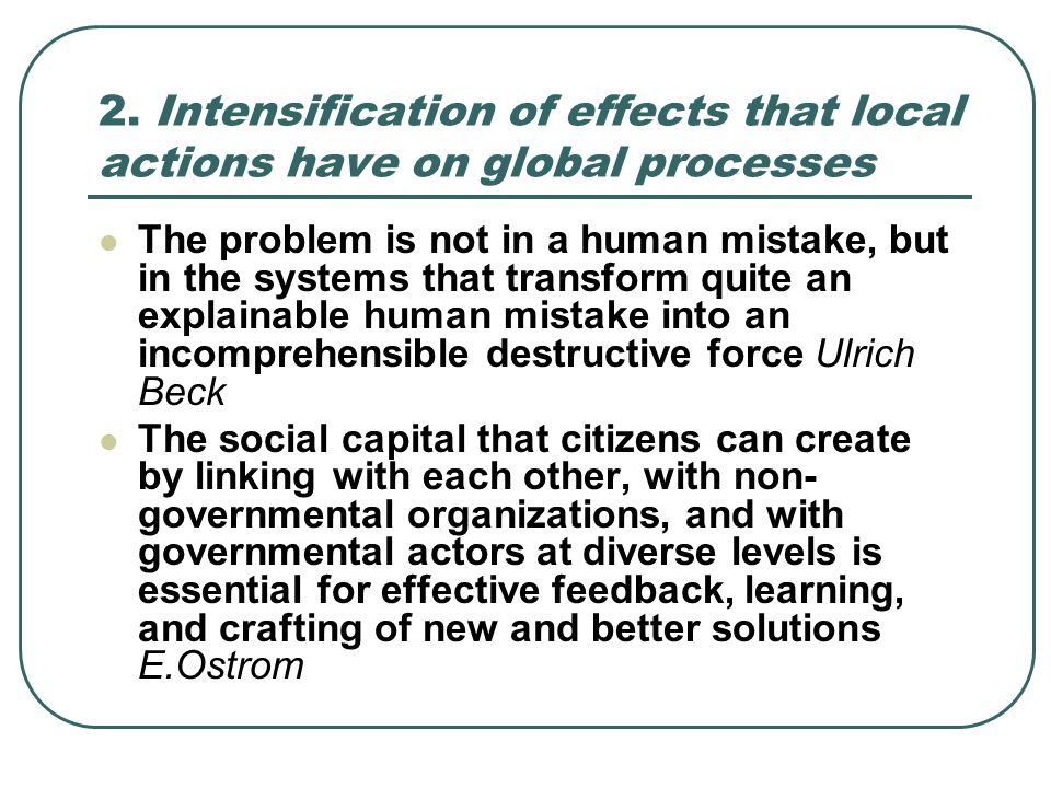 2. Intensification of effects that local actions have on global processes The problem is not in a human mistake, but in the systems that transform qui
