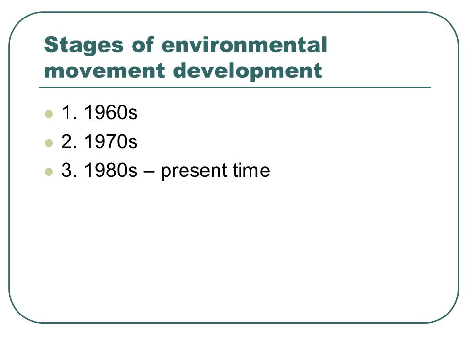 Stages of environmental movement development 1. 1960s 2. 1970s 3. 1980s – present time