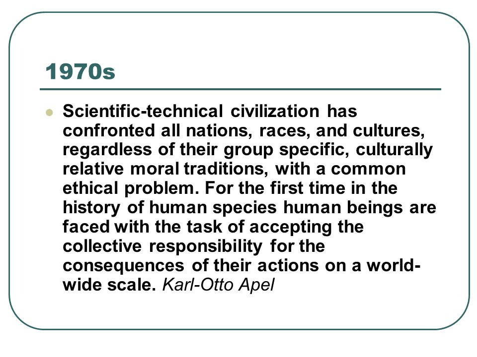 1970s Scientific-technical civilization has confronted all nations, races, and cultures, regardless of their group specific, culturally relative moral traditions, with a common ethical problem.