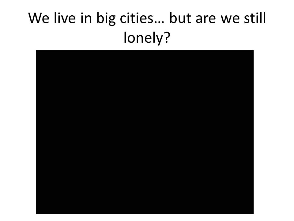 We live in big cities… but are we still lonely?