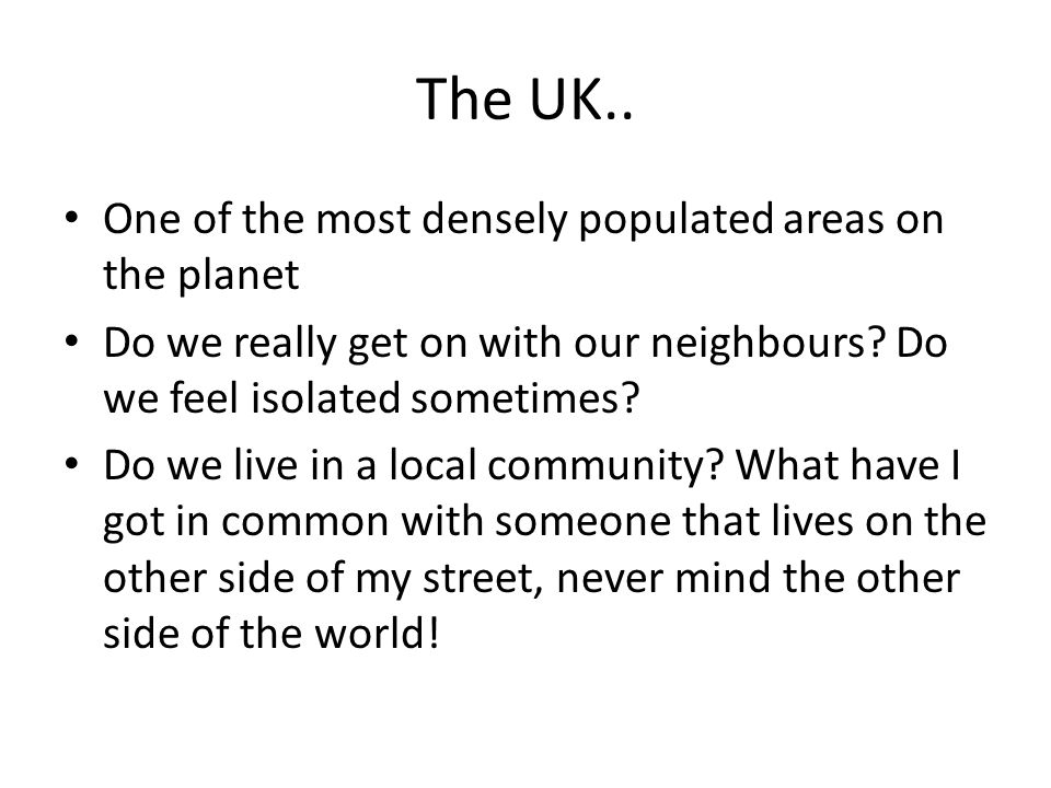 The UK.. One of the most densely populated areas on the planet Do we really get on with our neighbours? Do we feel isolated sometimes? Do we live in a