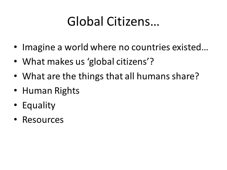 Global Citizens… Imagine a world where no countries existed… What makes us 'global citizens'.