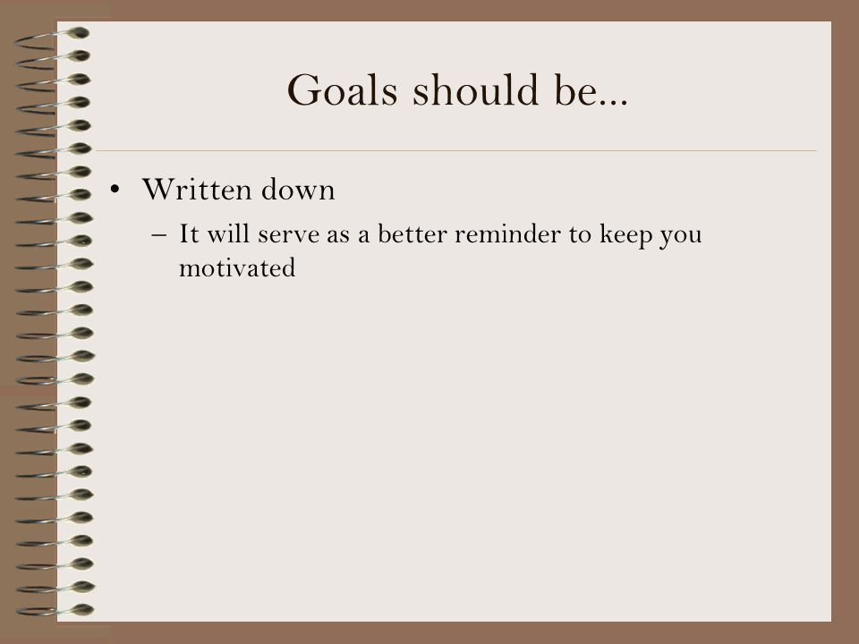 Goals should be... Written down –It will serve as a better reminder to keep you motivated