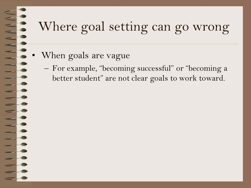 Where goal setting can go wrong When goals are vague –For example, becoming successful or becoming a better student are not clear goals to work toward.