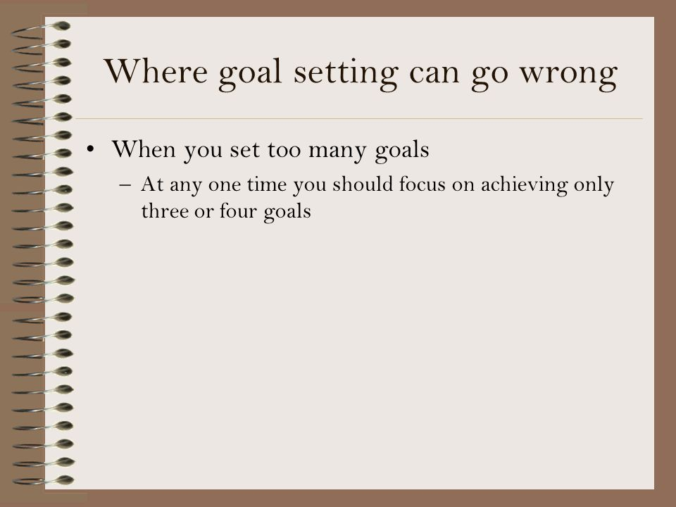 Where goal setting can go wrong When you set too many goals –At any one time you should focus on achieving only three or four goals