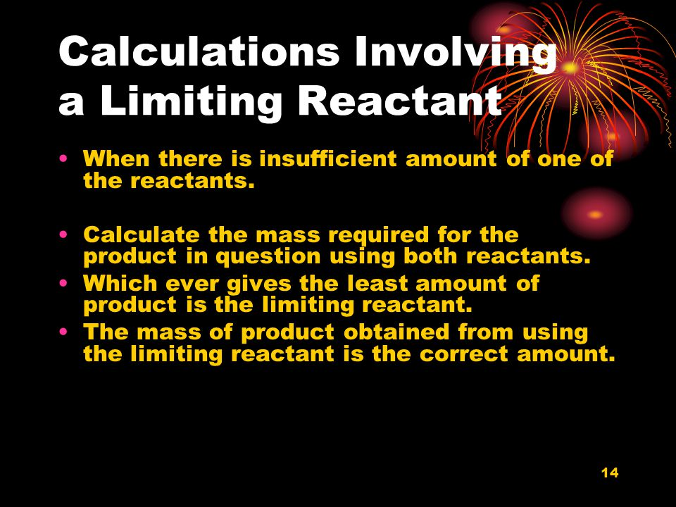 14 Calculations Involving a Limiting Reactant When there is insufficient amount of one of the reactants. Calculate the mass required for the product i