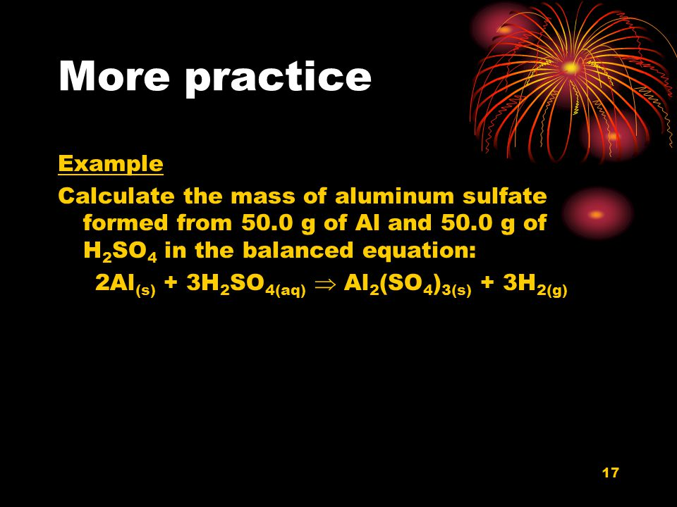17 More practice Example Calculate the mass of aluminum sulfate formed from 50.0 g of Al and 50.0 g of H 2 SO 4 in the balanced equation: 2Al (s) + 3H