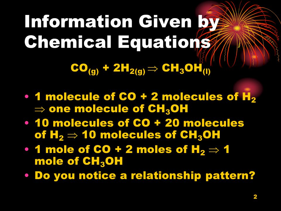 2 Information Given by Chemical Equations CO (g) + 2H 2(g)  CH 3 OH (l) 1 molecule of CO + 2 molecules of H 2  one molecule of CH 3 OH 10 molecules