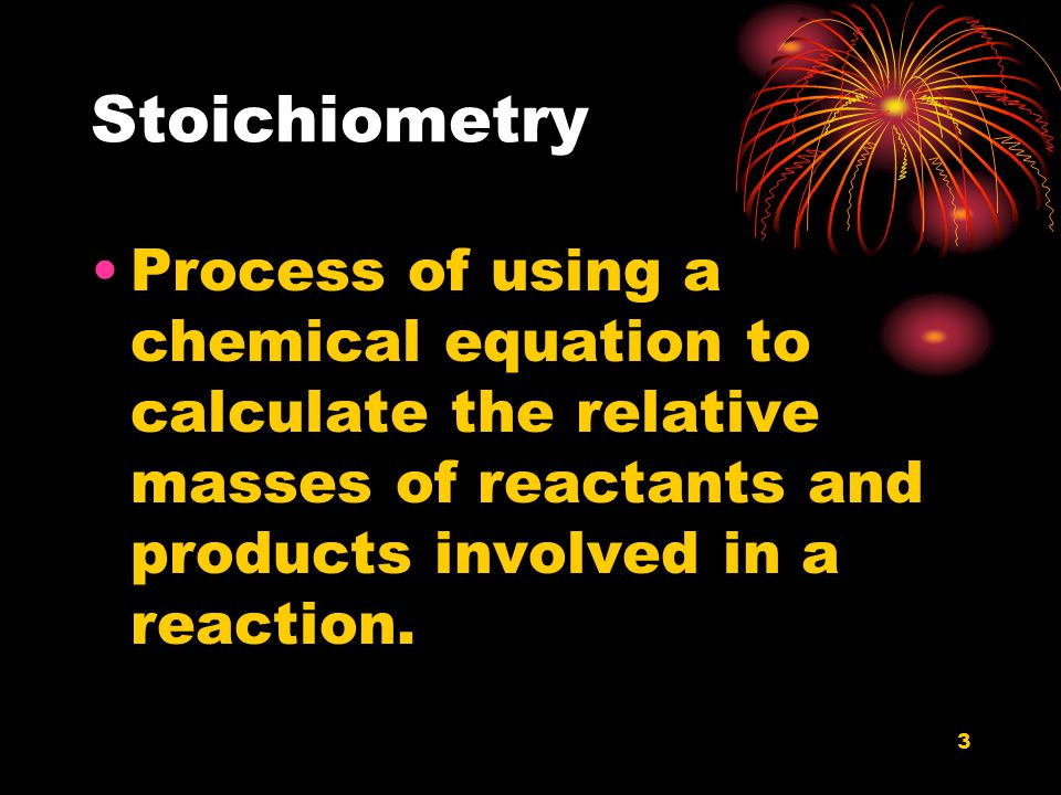 3 Stoichiometry Process of using a chemical equation to calculate the relative masses of reactants and products involved in a reaction.