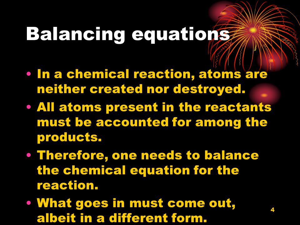 4 Balancing equations In a chemical reaction, atoms are neither created nor destroyed. All atoms present in the reactants must be accounted for among