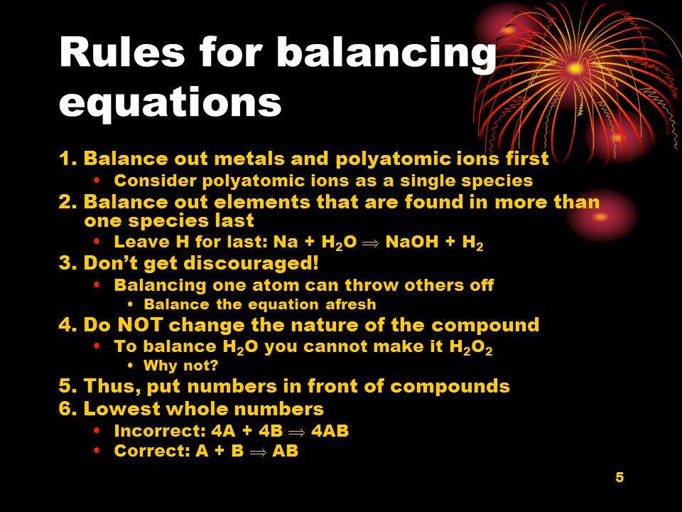 5 Rules for balancing equations 1. Balance out metals and polyatomic ions first Consider polyatomic ions as a single species 2. Balance out elements t