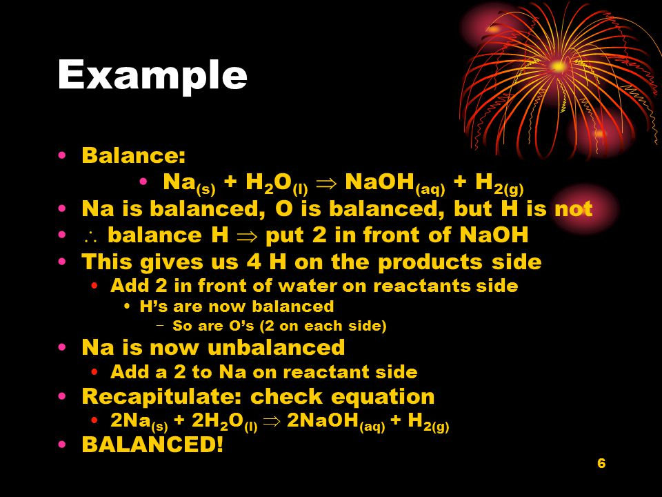 6 Example Balance: Na (s) + H 2 O (l)  NaOH (aq) + H 2(g) Na is balanced, O is balanced, but H is not  balance H  put 2 in front of NaOH This gives